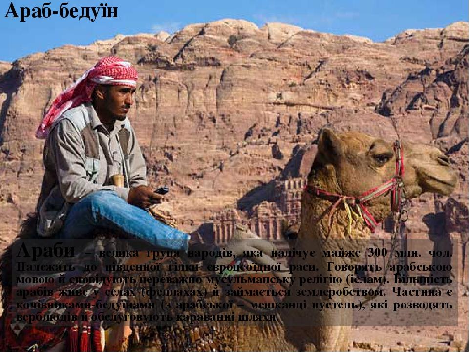 Араб-бедуїн Араби – велика група народів, яка налічує майже 300 млн. чол. Належать до південної гілки європеоїдної раси. Говорять арабською мовою й...
