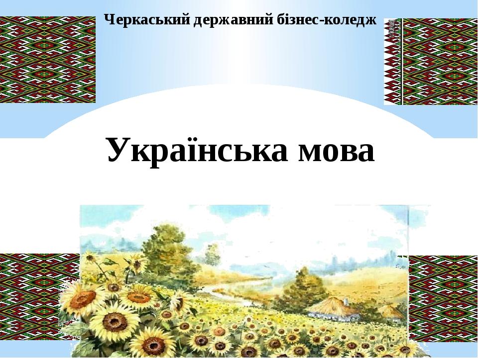 Черкаський державний бізнес-коледж Українська мова