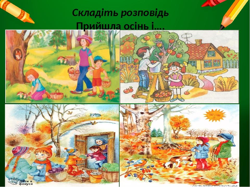 Складіть розповідь Прийшла осінь і….