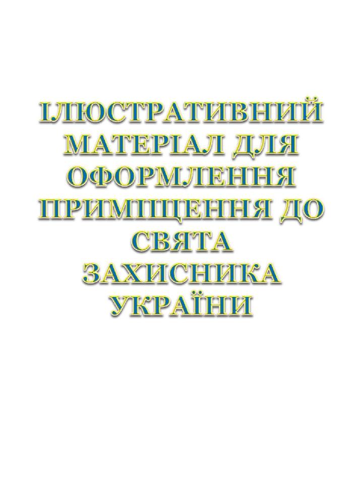 ІЛЮСТРАТИВНИЙ МАТЕРІАЛ ДЛЯ ОФОРМЛЕННЯ ПРИМІЩЕННЯ ДО СВЯТА ЗАХИСНИКА УКРАЇНИ