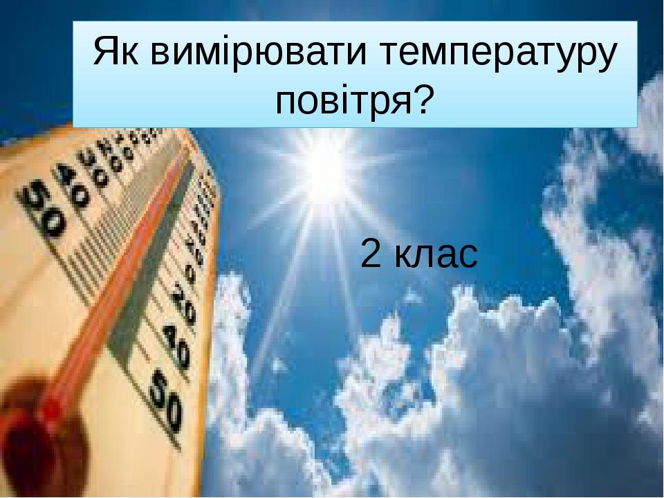 Як вимірювати температуру повітря? 2 клас