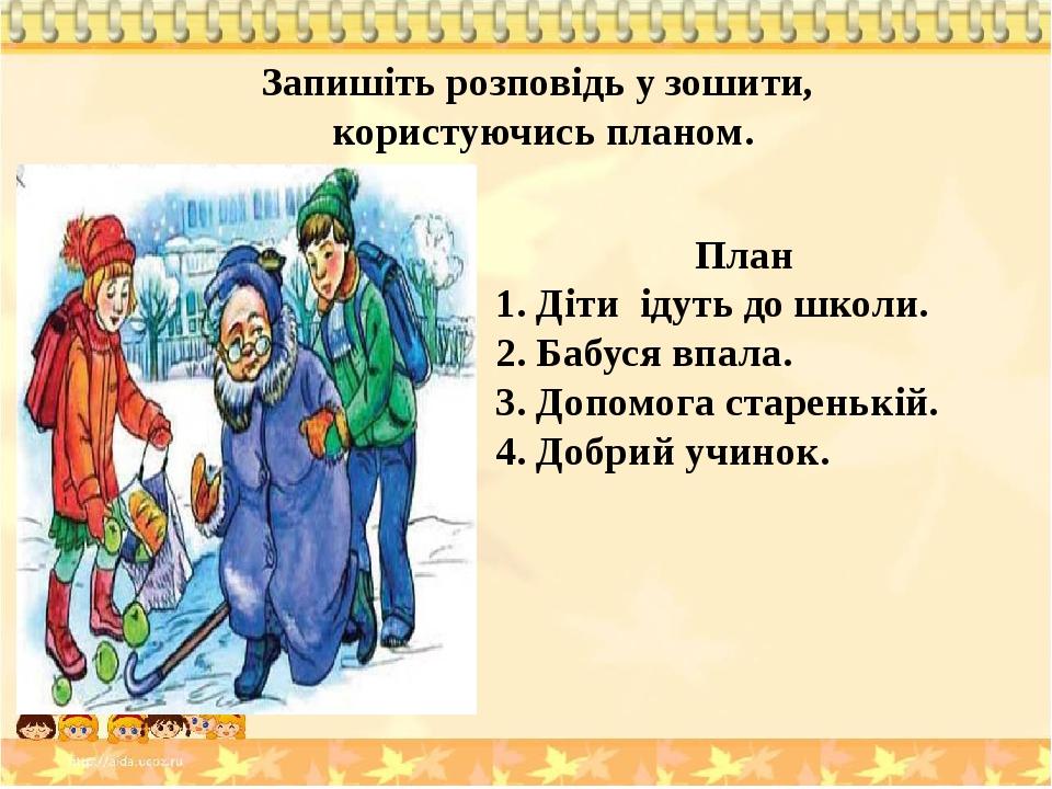 План 1. Діти ідуть до школи. 2. Бабуся впала. 3. Допомога старенькій. 4. Добрий учинок. Запишіть розповідь у зошити, користуючись планом.