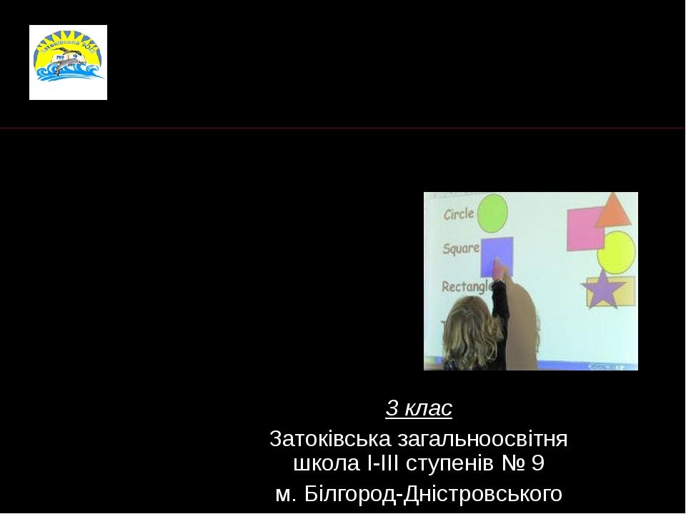 3 клас Затоківська загальноосвітня школа І-ІІІ ступенів № 9 м. Білгород-Дністровського