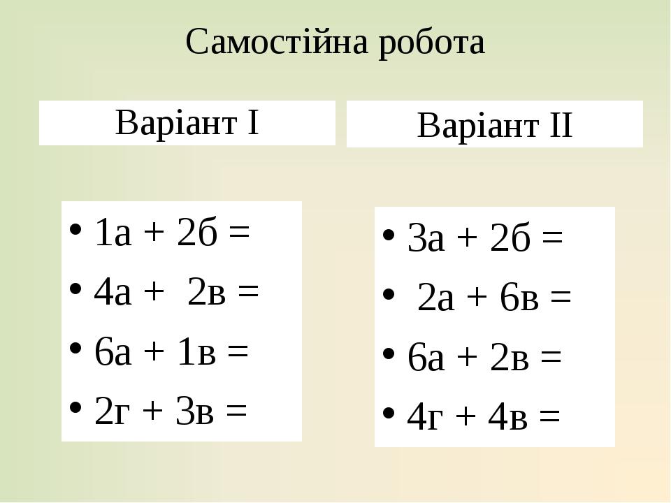 Самостійна робота Варіант І 1а + 2б = 4а + 2в = 6а + 1в = 2г + 3в = Варіант ІІ 3а + 2б = 2а + 6в = 6а + 2в = 4г + 4в =