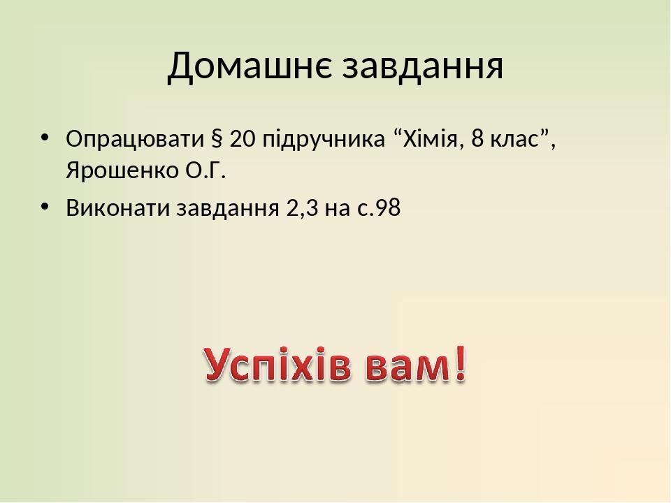 """Домашнє завдання Опрацювати § 20 підручника """"Хімія, 8 клас"""", Ярошенко О.Г. Виконати завдання 2,3 на с.98"""