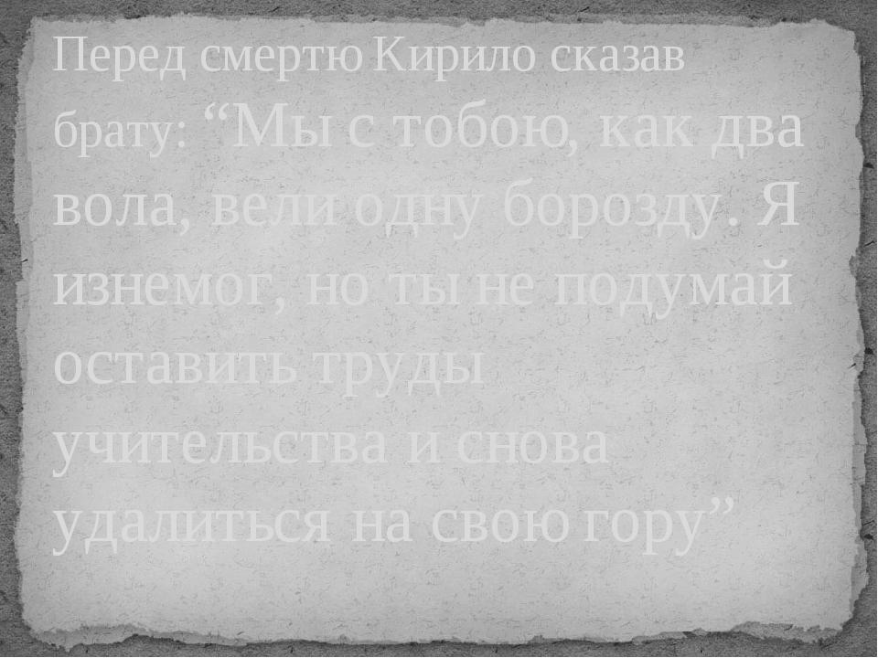 """Перед смертю Кирило сказав брату:""""Мы с тобою, как два вола, вели одну борозду. Я изнемог, но ты не подумай оставить труды учительства и снова удал..."""