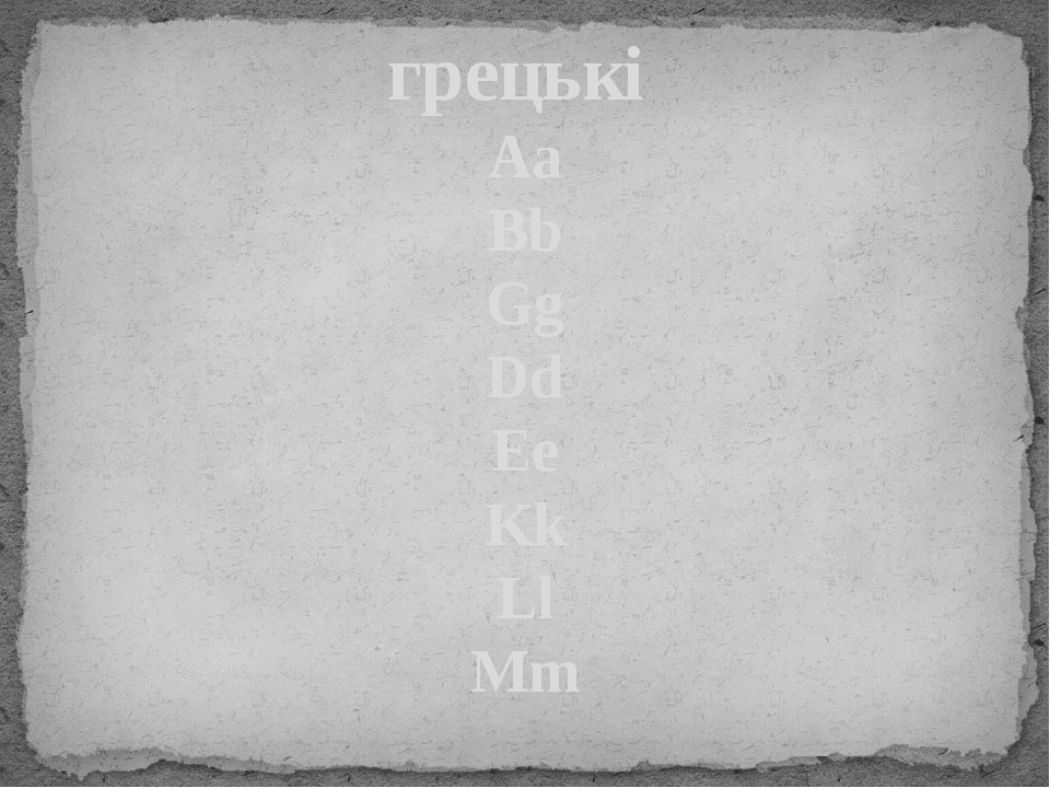 грецькі Aa Bb Gg Dd Ee Kk Ll Mm слов'янські Аа Вв Гг Дд Ее Кк Лл Мм