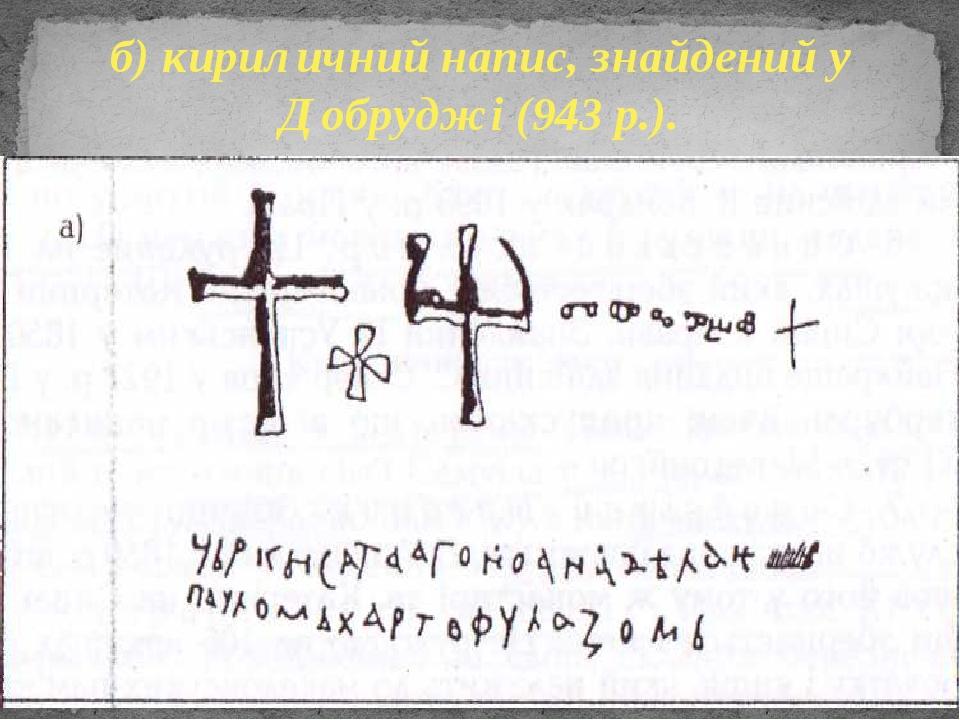 б) кириличний напис, знайдений у Добруджі (943 р.).