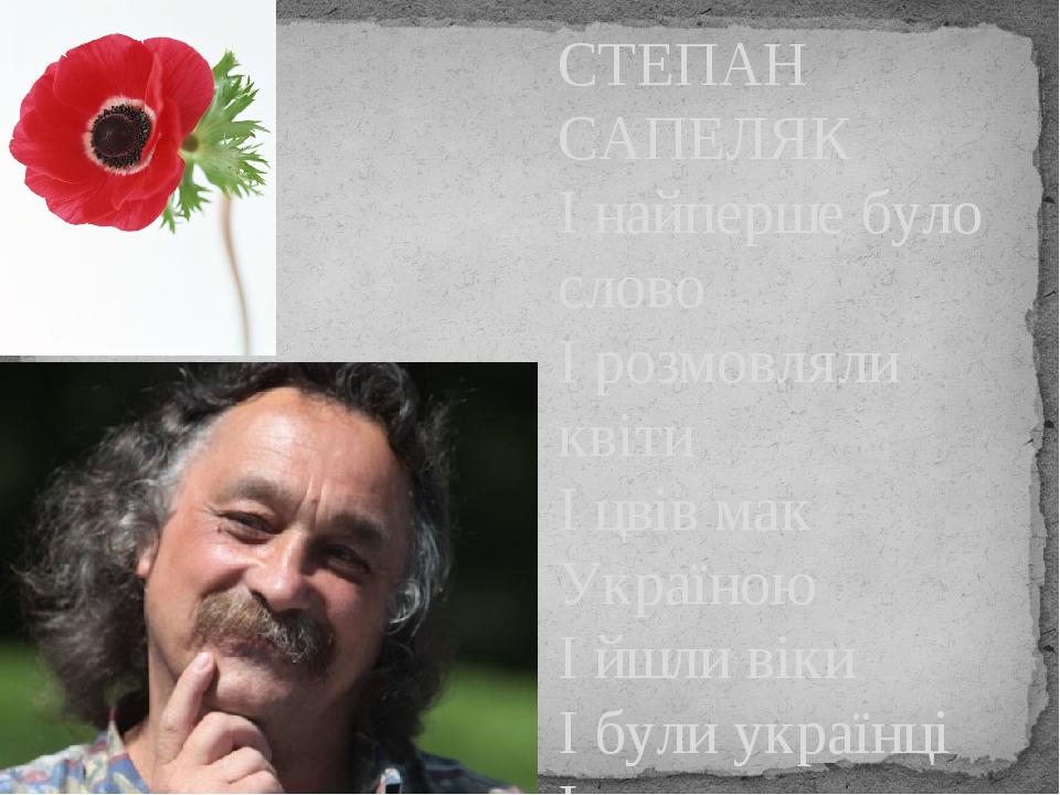 СТЕПАН САПЕЛЯК І найперше було слово І розмовляли квіти І цвів мак Україною І йшли віки І були українці І створилося Слово Українське…