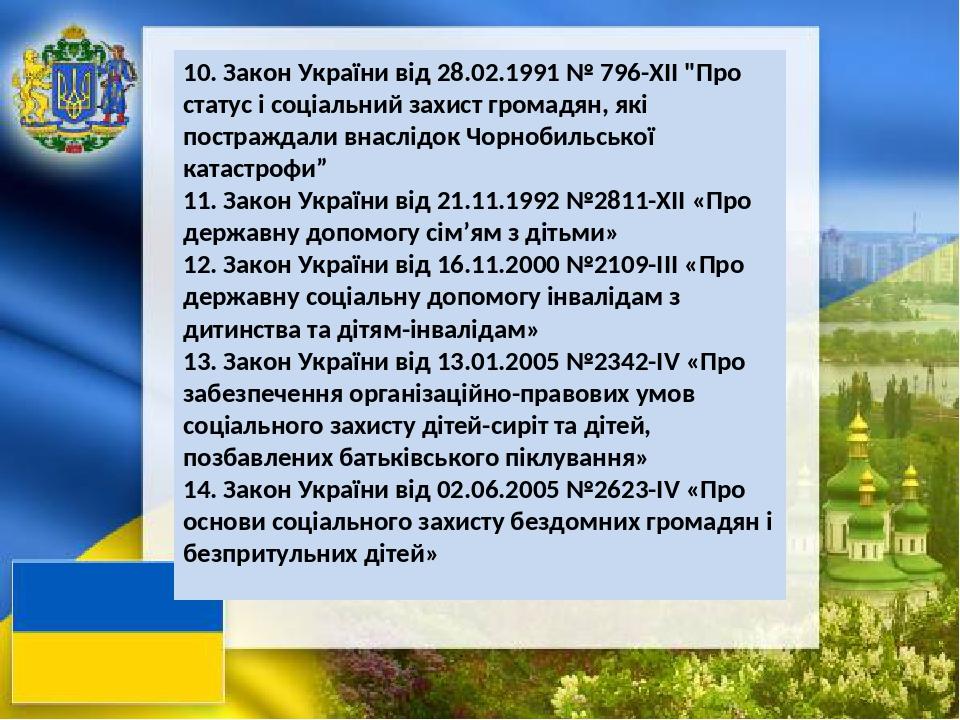 """10. Закон України від 28.02.1991 № 796-ХІІ """"Про статус і соціальний захист громадян, які постраждали внаслідок Чорнобильської катастрофи"""" 11. Закон..."""