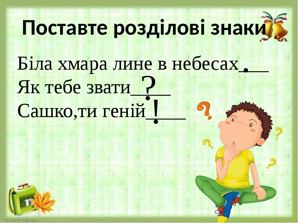 Поставте розділові знаки Біла хмара лине в небесах___ Як тебе звати____ Сашко,ти геній____ . ? !