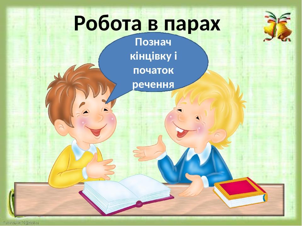 Робота в парах Познач кінцівку і початок речення