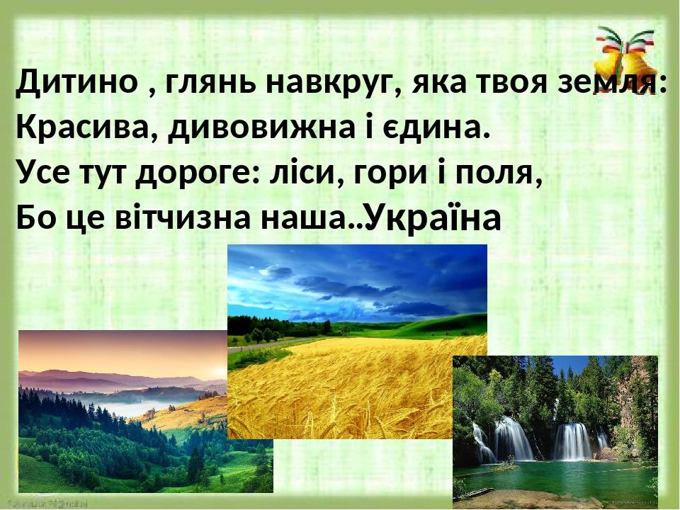 Дитино , глянь навкруг, яка твоя земля: Красива, дивовижна і єдина. Усе тут дороге: ліси, гори і поля, Бо це вітчизна наша… Україна