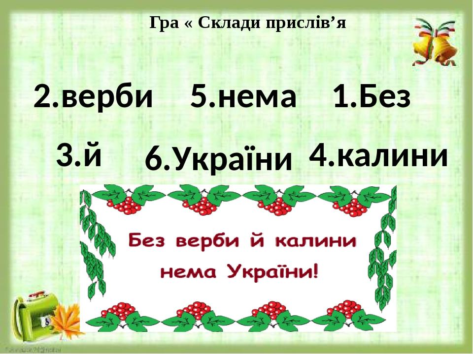 Гра « Склади прислів'я 4.калини 3.й 2.верби 5.нема 1.Без 6.України