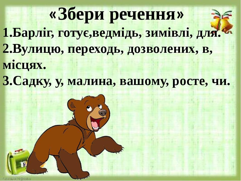 «Збери речення» 1.Барліг, готує,ведмідь, зимівлі, для. 2.Вулицю, переходь, дозволених, в, місцях. 3.Садку, у, малина, вашому, росте, чи.