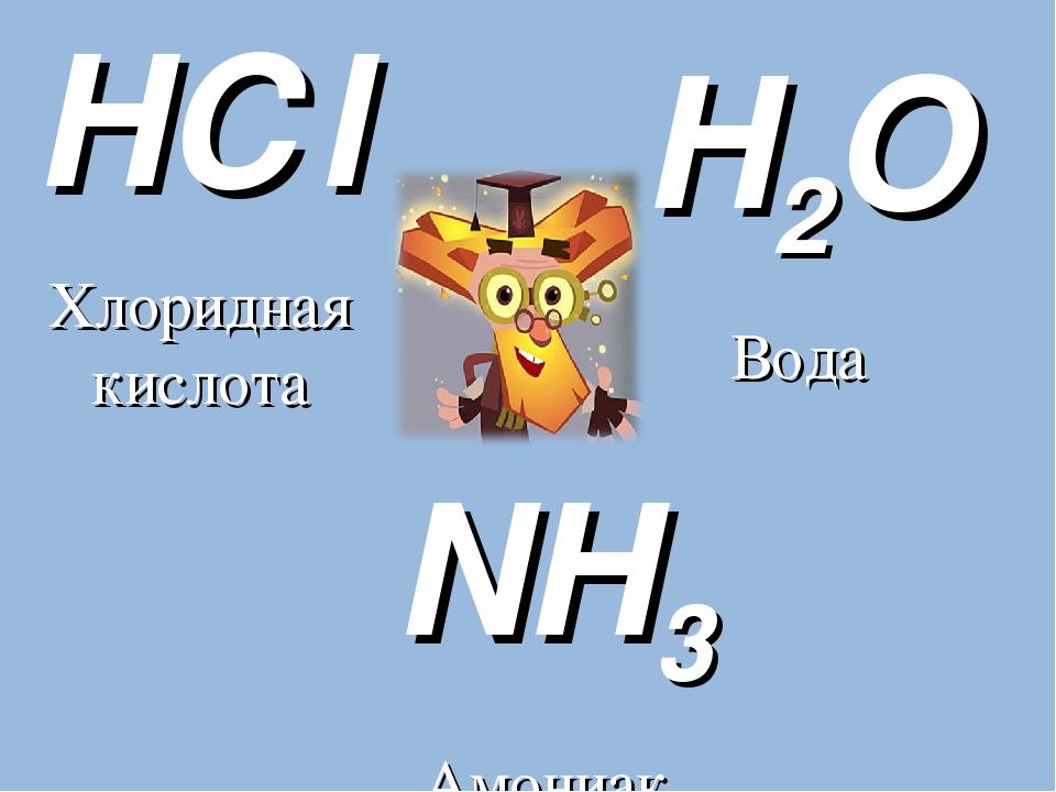 H2O Вода NH3 Амониак HСl Хлоридная кислота