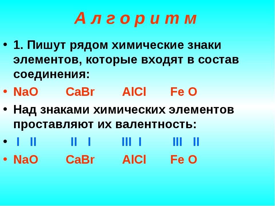 1. Пишут рядом химические знаки элементов, которые входят в состав соединения: NaO CaBr AlCl Fe O Над знаками химических элементов проставляют их в...