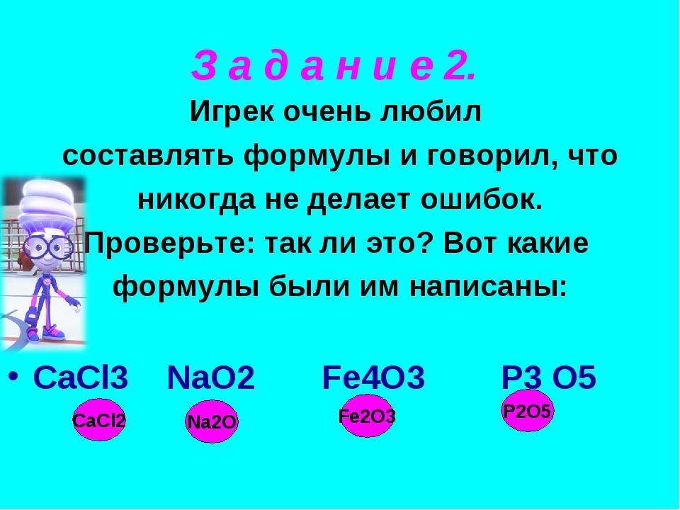 Игрек очень любил составлять формулы и говорил, что никогда не делает ошибок. Проверьте: так ли это? Вот какие формулы были им написаны: CaCl3 NaO2...