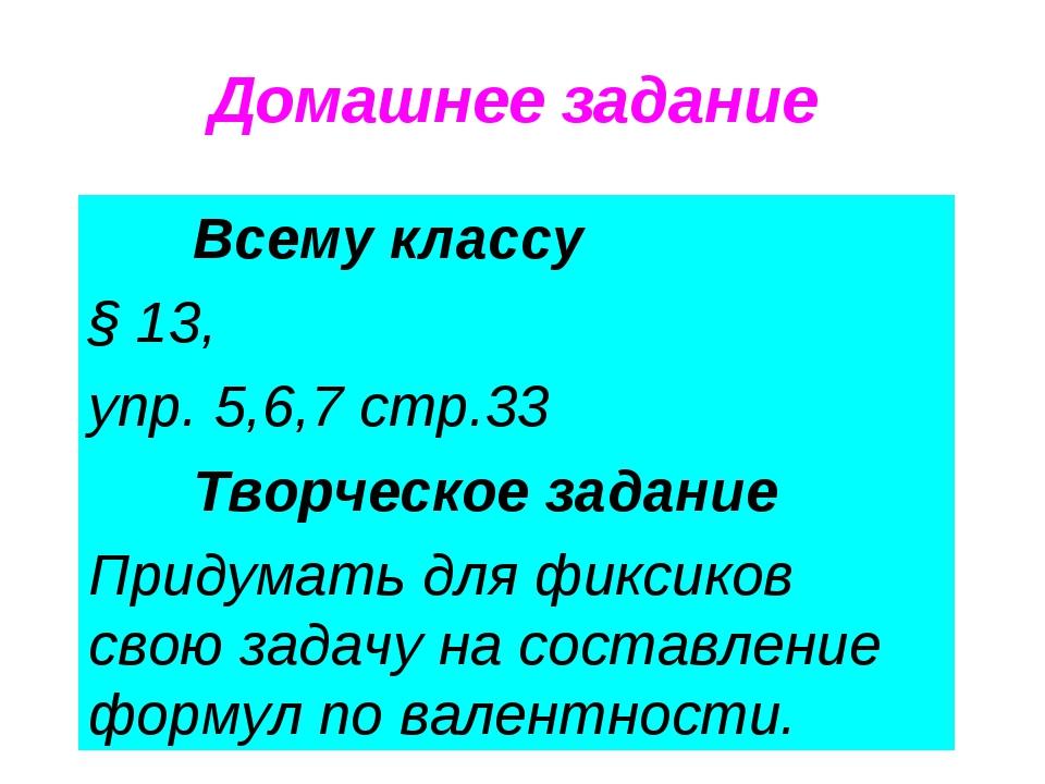 Домашнее задание Всему классу § 13, упр. 5,6,7 стр.33 Творческое задание Придумать для фиксиков свою задачу на составление формул по валентности.