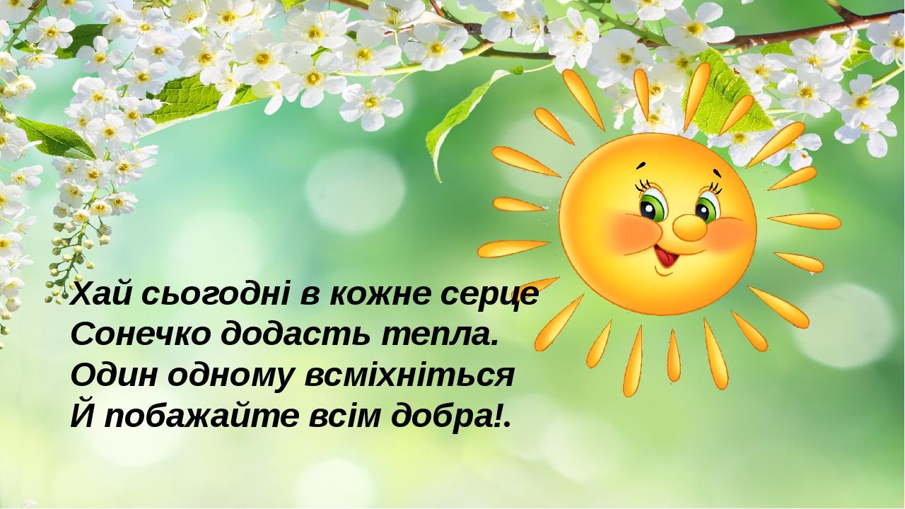 Хай сьогодні в кожне серце Сонечко додасть тепла. Один одному всміхніться Й побажайте всім добра!.