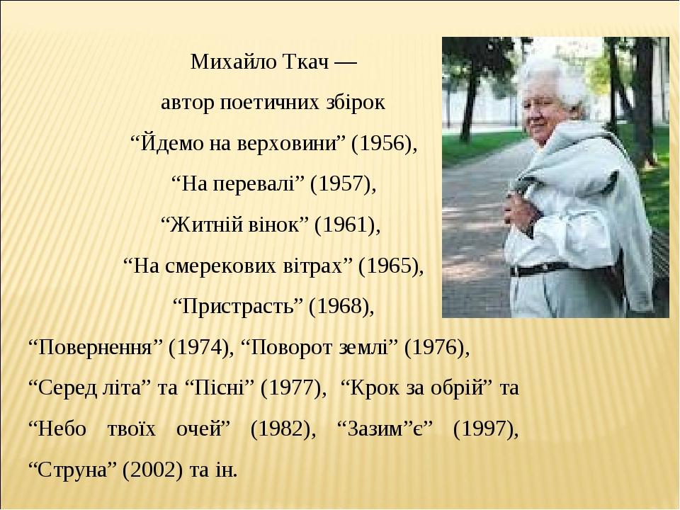"""Михайло Ткач — автор поетичних збірок """"Йдемо на верховини"""" (1956), """"На перевалі"""" (1957), """"Житній вінок"""" (1961), """"На смерекових вітрах"""" (1965), """"При..."""