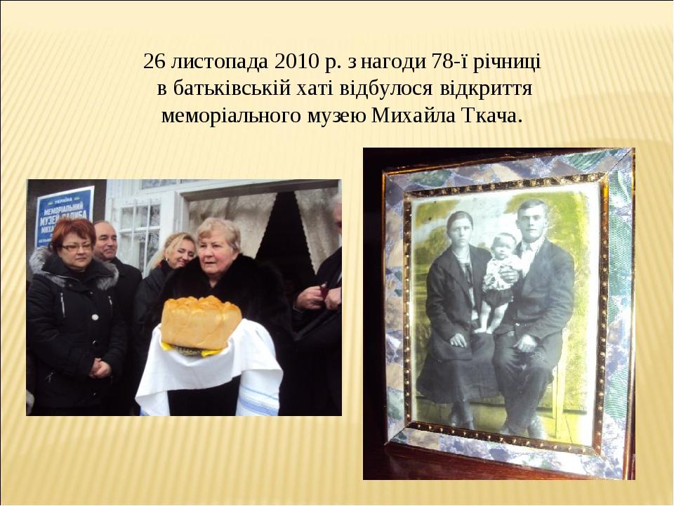 26 листопада 2010 р. з нагоди 78-ї річниці в батьківській хаті відбулося відкриття меморіального музею Михайла Ткача.