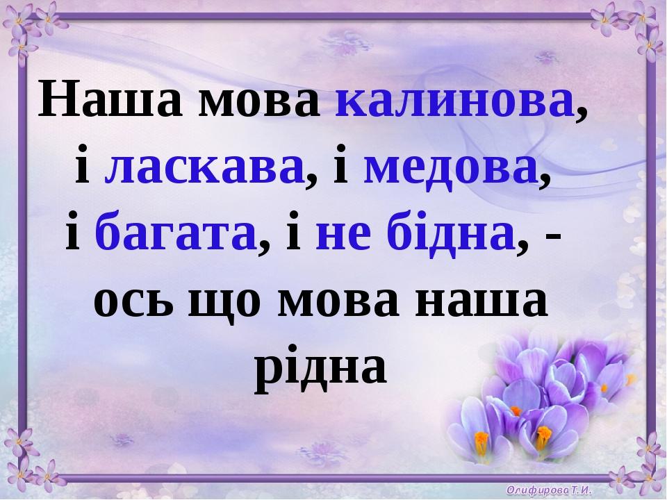 Наша мова калинова, і ласкава, і медова, і багата, і не бідна, - ось що мова наша рідна