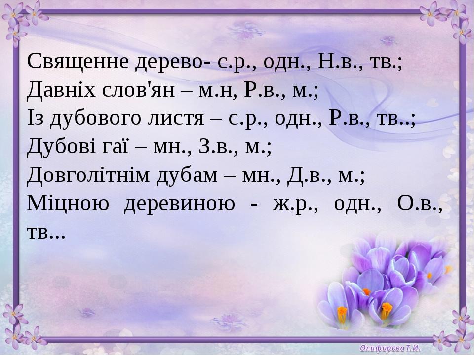 Священне дерево- с.р., одн., Н.в., тв.; Давніх слов'ян – м.н, Р.в., м.; Із дубового листя – с.р., одн., Р.в., тв..; Дубові гаї – мн., З.в., м.; Дов...