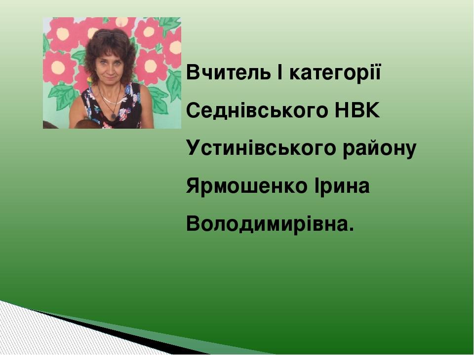 Вчитель І категорії Седнівського НВК Устинівського району Ярмошенко Ірина Володимирівна.