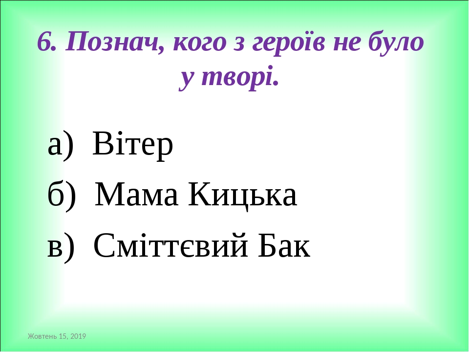 6. Познач, кого з героїв не було у творі. а) Вітер б) Мама Кицька в) Сміттєвий Бак *