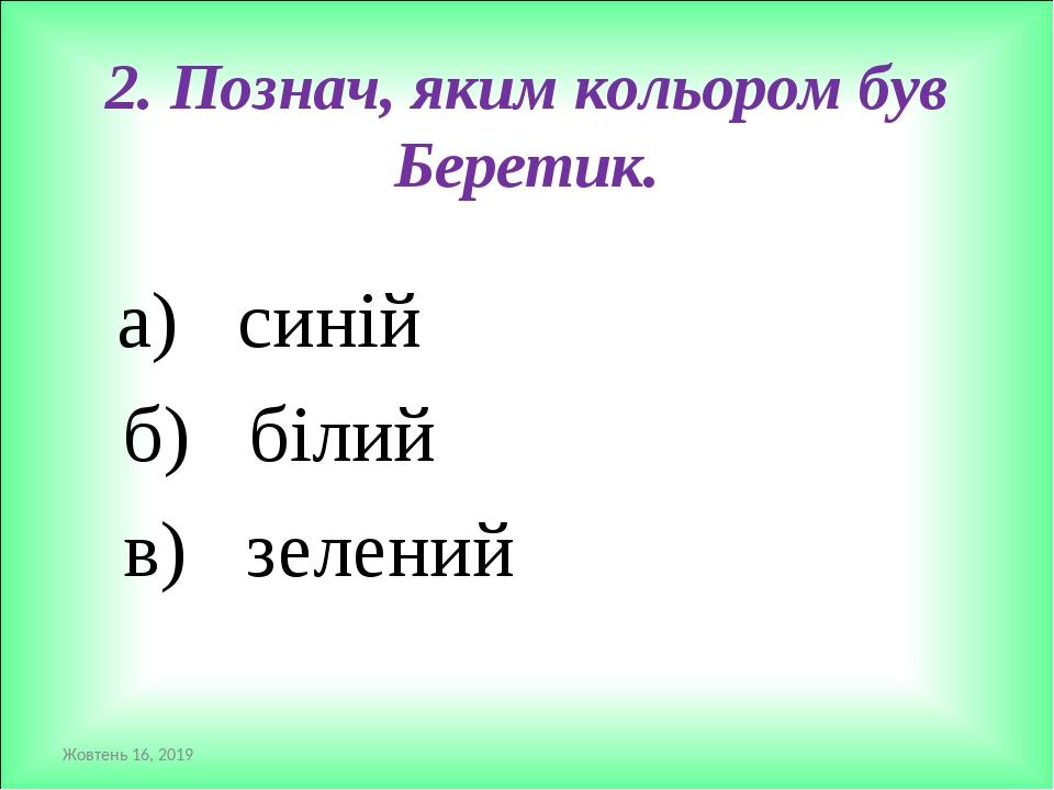 2. Познач, яким кольором був Беретик. а) синій б) білий в) зелений *
