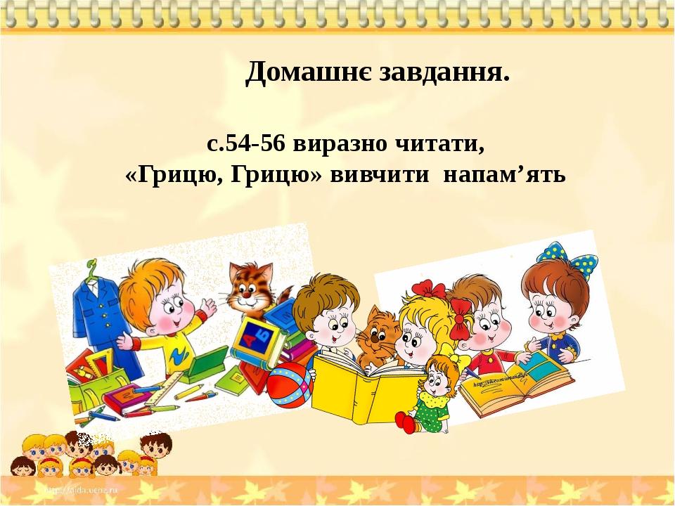 Домашнє завдання. с.54-56 виразно читати, «Грицю, Грицю» вивчити напам'ять