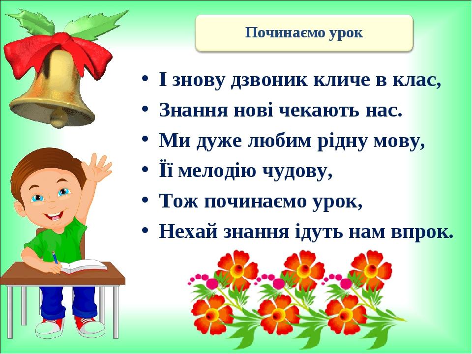 І знову дзвоник кличе в клас, Знання нові чекають нас. Ми дуже любим рідну мову, Її мелодію чудову, Тож починаємо урок, Нехай знання ідуть нам впрок.