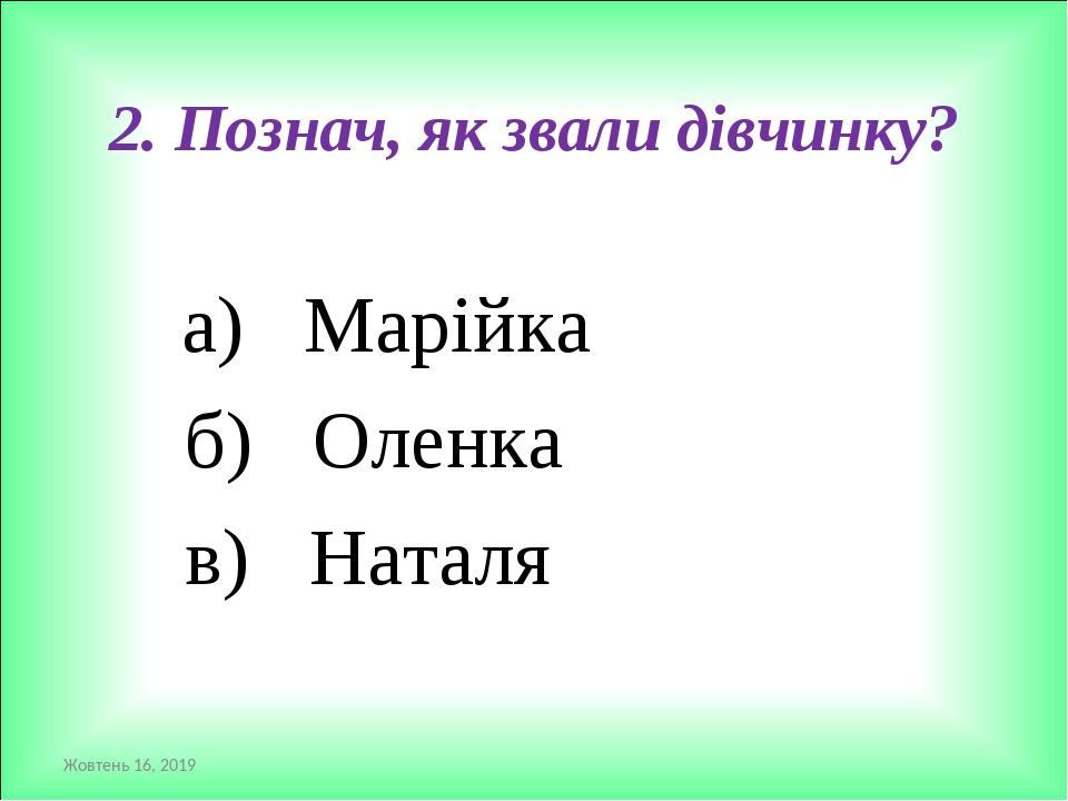 2. Познач, як звали дівчинку? а) Марійка б) Оленка в) Наталя *