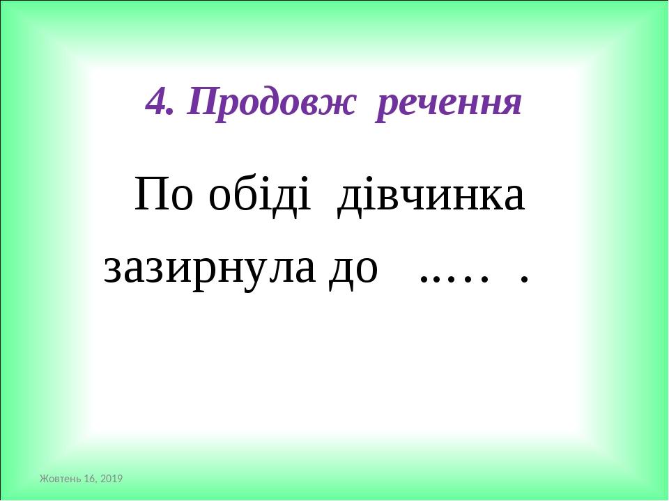 4. Продовж речення По обіді дівчинка зазирнула до ..… . *
