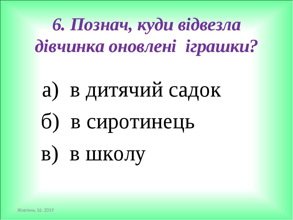 6. Познач, куди відвезла дівчинка оновлені іграшки? а) в дитячий садок б) в сиротинець в) в школу *