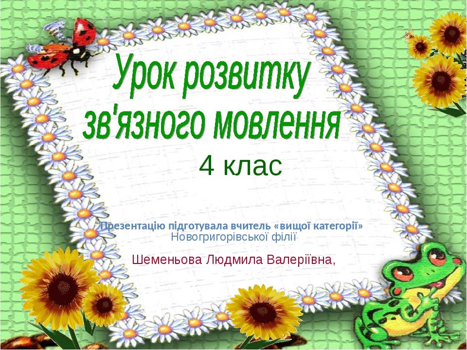 4 клас Презентацію підготувала вчитель «вищої категорії» Новогригорівської філії Шеменьова Людмила Валеріївна,