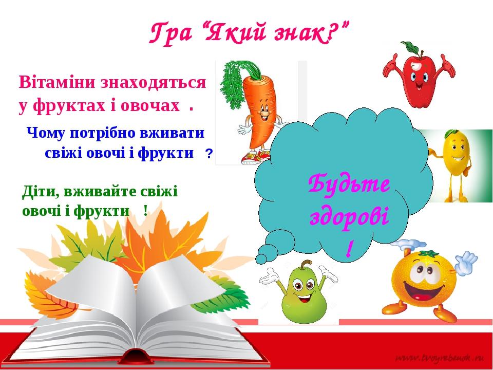 """Гра """"Який знак?"""" Вітаміни знаходяться у фруктах і овочах Чому потрібно вживати свіжі овочі і фрукти . ? Діти, вживайте свіжі овочі і фрукти ! Будьт..."""