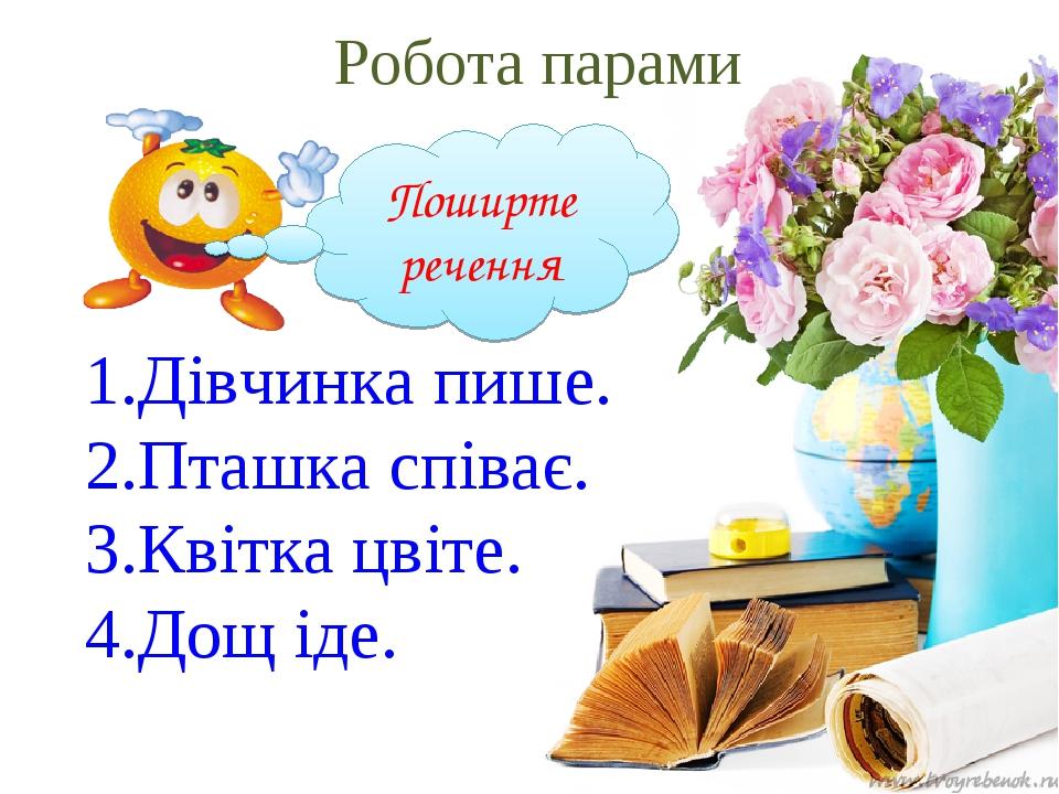 Робота парами Поширте речення 1.Дівчинка пише. 2.Пташка співає. 3.Квітка цвіте. 4.Дощ іде. Поширте речення