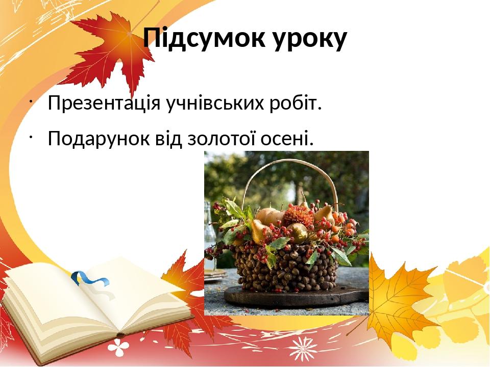 Підсумок уроку Презентація учнівських робіт. Подарунок від золотої осені.