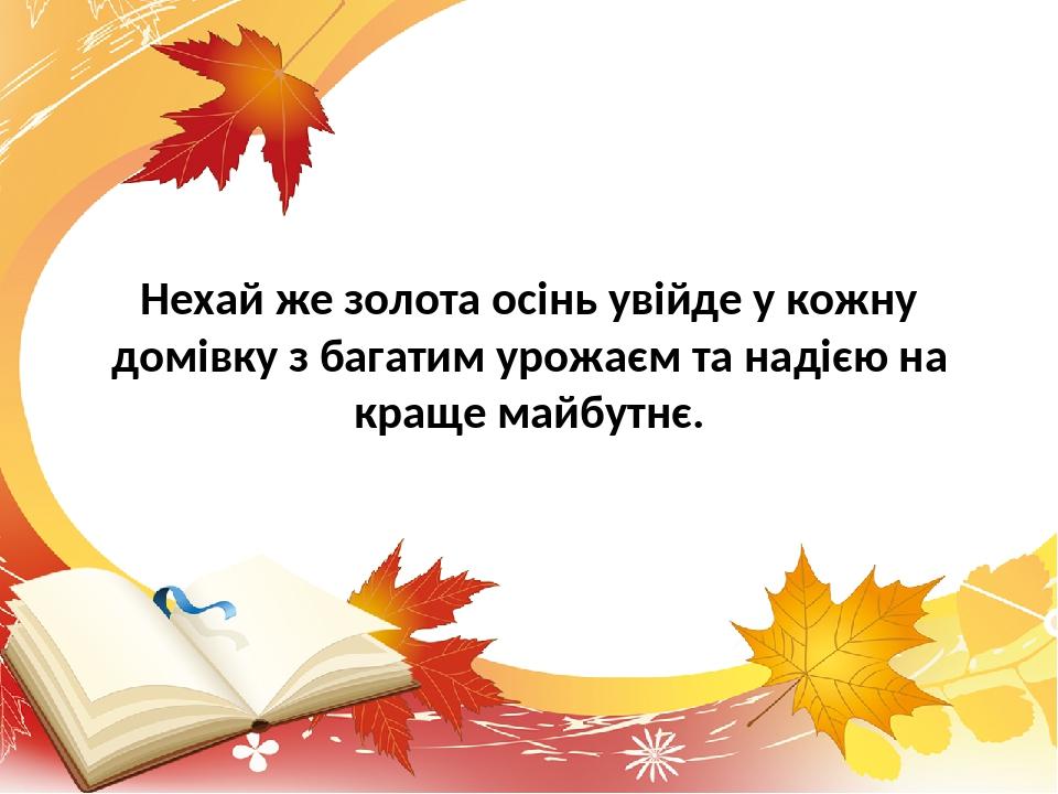 Нехай же золота осінь увійде у кожну домівку з багатим урожаєм та надією на краще майбутнє.