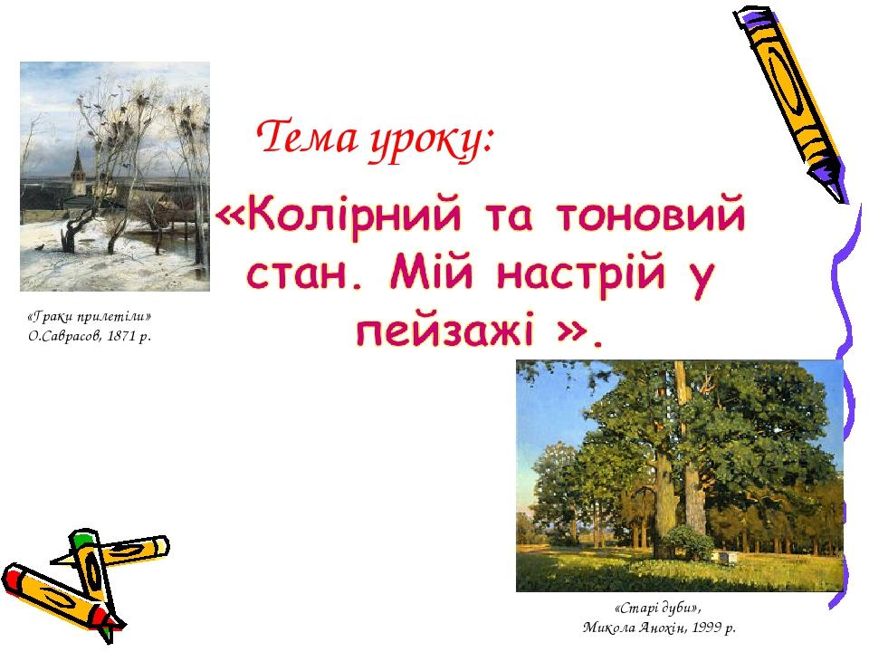 Тема уроку: «Старі дуби», Микола Анохін, 1999 р. «Граки прилетіли» О.Саврасов, 1871 р.