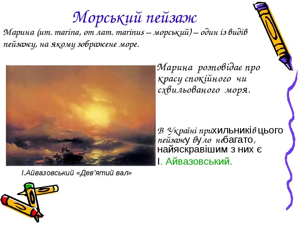 Морський пейзаж Марина розповідає про красу спокійного чи схвильованого моря. В Україні прихильників цього пейзажу було небагато, найяскравішим з н...