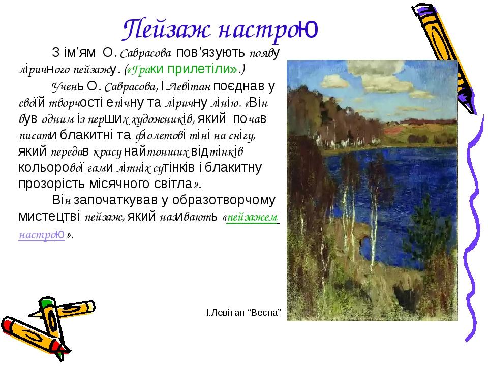 Пейзаж настрою З ім'ям О. Саврасова пов'язують появу ліричного пейзажу. («Граки прилетіли».) Учень О. Саврасова, І.Левітан поєднав у своїй творчост...