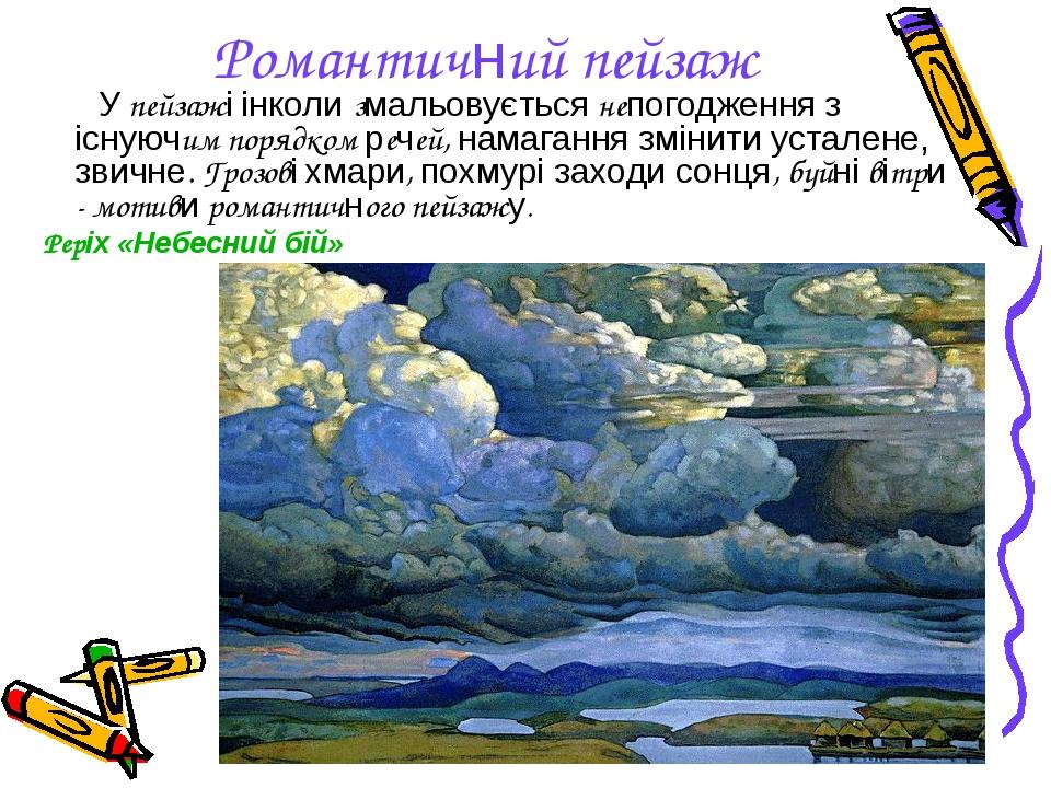 Романтичний пейзаж У пейзажі інколи змальовується непогодження з існуючим порядком речей, намагання змінити усталене, звичне. Грозові хмари, похмур...