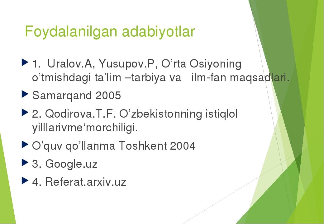 Foydalanilgan adabiyotlar 1. Uralov.A, Yusupov.P, O'rta Osiyoning o'tmishdagi ta'lim –tarbiya va ilm-fan maqsadlari. Samarqand 2005 2. Qodirova.T.F...