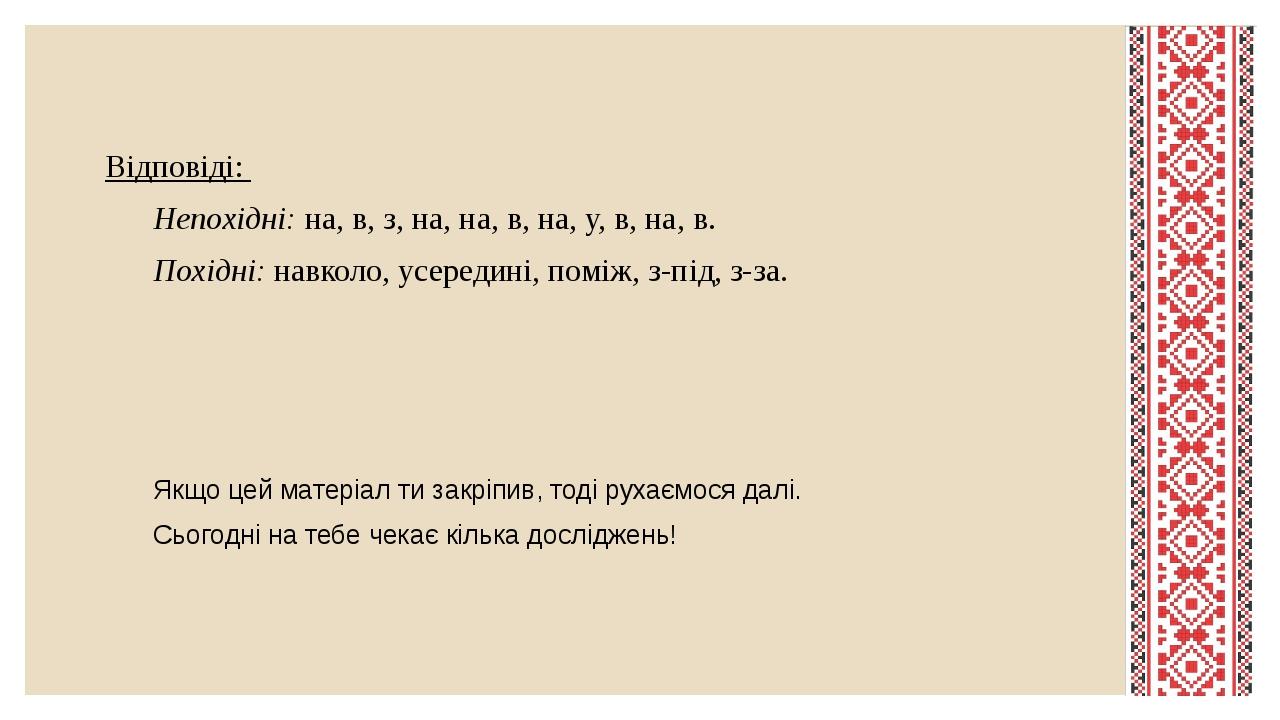 Відповіді: Непохідні: на, в, з, на, на, в, на, у, в, на, в. Похідні: навколо, усередині, поміж, з-під, з-за. Якщо цей матеріал ти закріпив, тоді ру...