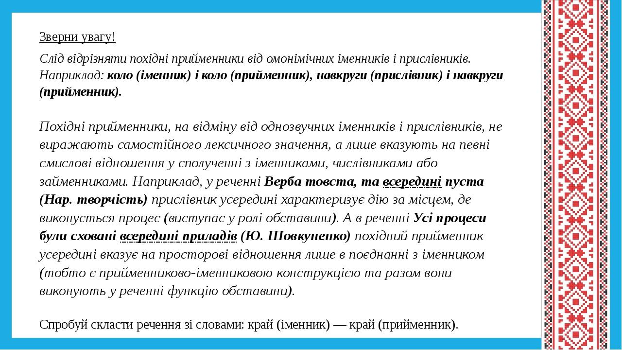 Зверни увагу! Слід відрізняти похідні прийменники від омонімічних іменників і прислівників. Наприклад: коло (іменник) і коло (прийменник), навкруги...