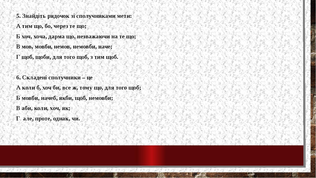 5. Знайдіть рядочок зі сполучниками мети: А тим що, бо, через те що; Б хоч, хоча, дарма що, незважаючи на те що; В мов, мовби, немов, немовби, наче...