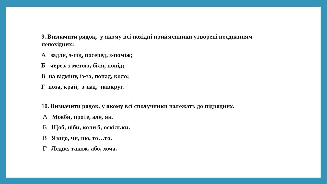 9. Визначити рядок, у якому всі похідні прийменники утворені поєднанням непохідних: А задля, з-під, посеред, з-поміж; Б через, з метою, біля, попід...